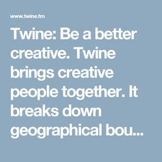 Twine: Be a better creative. Twine brings creative people together. It breaks down geographical boundaries to help them find collaborations and paid work.