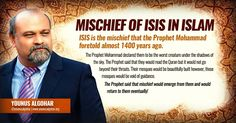 The Mischief of ISIS in Islam - Younus AlGohar ISIS is the mischief that the Prophet Mohammad foretold almost 1400 years ago. The Prophet Mohammad declared them to be the worst creature under the shadows of the sky. The Prophet said that they would read the Quran but it would not go beyond their throats. Their mosques would be beautifully built; however, these mosques would be void of guidance. The Prophet said that mischief would emerge from them and would return to them eventually!