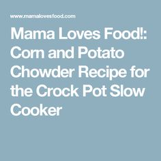 Mama Loves Food!: Corn and Potato Chowder Recipe for the Crock Pot Slow Cooker