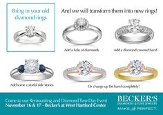 Do you have diamond jewelry that you rarely wear? Does your engagement ring need an upgrade or update? Give your diamonds new life at our special TWO DAY Remounting and Diamond Event! We'll create exciting jewelry using your old diamonds...or choose from our huge selection of diamonds specially priced for this event! Surprise her for the holidays with a new look on her old diamond rings - come see us on November 16th & 17th at Becker's on 65 LaSalle Road, West Hartford Center...& bring friends!