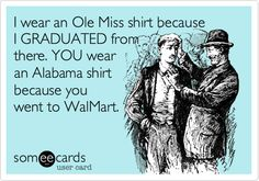 Funny College Ecard: I wear an Ole Miss shirt because I GRADUATED from there. YOU wear an Alabama shirt because you went to WalMart.