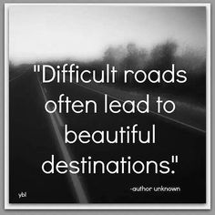 Difficult Roads Often Lead To Beautiful Destinations?ref=pinp nn Difficult roads often lead to beautiful destinations. You've been on a path your whole life that you thought would bring happiness, but instead you're feeling far from it. Great Quotes, Quotes To Live By, Me Quotes, Motivational Quotes, Inspirational Quotes, Wisdom Quotes, Sport Quotes, Quotes For Tough Times, Better Days Quotes