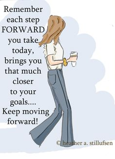 Remember each step forward you take today, brings you that much closer to your goals... Keep moving forward. -Heather Stillufsen