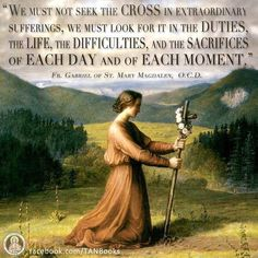 We must not seek the cross in extraordinary sufferings, we must look for it in the duties, the life, the difficulties, and the sacrifices of each day and of each moment. Mary Magdalen O. Catholic Quotes, Catholic Prayers, Catholic Saints, Religious Quotes, Roman Catholic, Religious Images, Saint Quotes, Blessed Mother, Our Lady