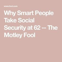 Why Smart People Take Social Security at 62 -- The Motley Fool Retirement Strategies, Retirement Advice, Retirement Planning, Social Security Benefits, Security Tips, Budget Organization, Organizing, Preparing For Retirement, Mental Health Journal