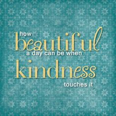 You can make every day beautiful. Look for opportunities to give and gracefully receive kindness.