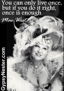 You can only live once, but if you do it right, once is enough -Mae West http://www.gypsynester.com/funny-inspirational-quotes.htm