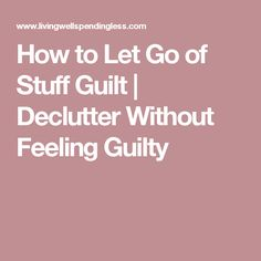 How to Let Go of Stuff Guilt | Declutter Without Feeling Guilty