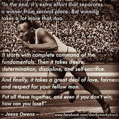 """Jesse owens inspirational quote #jesseowens  In the end, it's extra effort that separates a winner from second place.  But winning  takes a lot more that, too.  It starts with complete  command  of the fundamentals.  Then it takes  desire, determination,  discipline, and  self-sacrifice. And  finally, it takes a  great deal of love,  fairness and respect for your  fellow man. Put  all these together, and  even if you don't win, how can you lose?""""  –"""