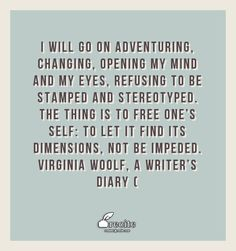 I will go on adventuring, changing, opening my mind and my eyes, refusing to be stamped and stereotyped. The thing is to free one's self: to let it find its dimensions, not be impeded.   Virginia Woolf, A Writer's Diary ( - Quote From Recite.com #RECITE #QUOTE