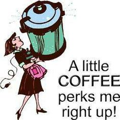 A Little Coffee perks me right up!  Make that a lot of coffee!