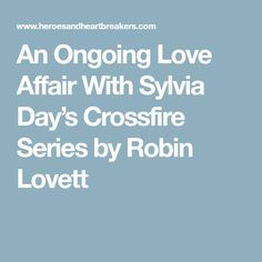 An Ongoing Love Affair With Sylvia Day's Crossfire Series by Robin Lovett
