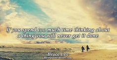 Bruce Lee: If you spend too much time thinking about a thing you will never get it done