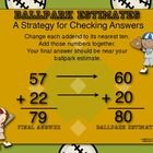 Ballpark Estimating is a mental math strategy to help your students estimate a sum or to decide whether an answer is reasonable.  This document may be enlarged into a poster. ($1.00)