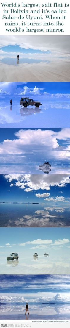 World's largest salt flat is Bolivia and its called Salar de Uyuni. When it rains, it turns into the world's largest mirror.