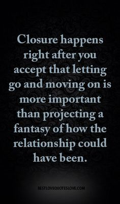 Closure happens right after you accept that letting go and moving on is more important than projecting a fantasy of how the relationship could have been.