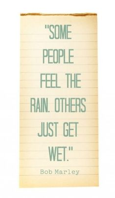 """Some people feel the rain. Others just get wet"" - Bob Marley"
