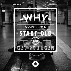 Why can't we start old and get younger.