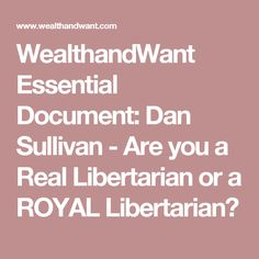 WealthandWant Essential Document: Dan Sullivan - Are you a Real Libertarian or a ROYAL Libertarian?