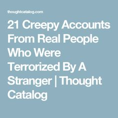 21 Creepy Accounts From Real People Who Were Terrorized By A Stranger | Thought Catalog