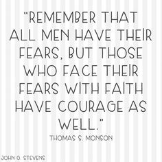 """Remember that all men have their #fears, but those who face their fears with faith have #courage as well."" - Thomas S. Monson #LDS #LDSquote #mormon #mormonquote"