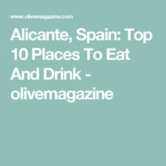 Alicante, Spain: Top 10 Places To Eat And Drink - olivemagazine