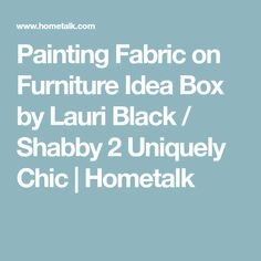 Painting Fabric on Furniture Idea Box by Lauri Black / Shabby 2 Uniquely Chic | Hometalk