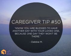 """Caregiver Tip: """"Know you are blessed to have another day with your loved one, because one day they won't be there."""" – Debbie M."""