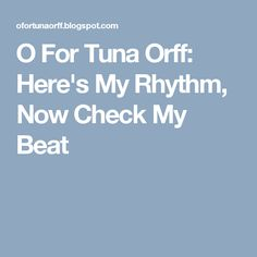 O For Tuna Orff: Here's My Rhythm, Now Check My Beat