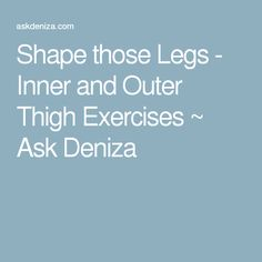 Shape those Legs - Inner and Outer Thigh Exercises ~ Ask Deniza