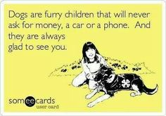 Dogs are furry children that will never ask for money, a cat or a phone.