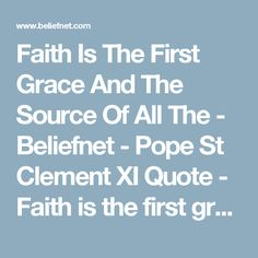 Faith Is The First Grace And The Source Of All The - Beliefnet - Pope St Clement XI Quote - Faith is the first grace and the source of