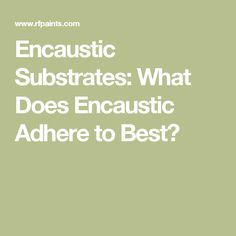 Encaustic Substrates: What Does Encaustic Adhere to Best?