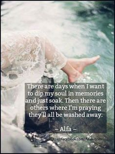 There are days when I want to dip my soul in memories and just soak. Then there are others where I'm praying they'll be washed away. -Alfa-