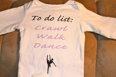 Baby Girl Onsie - Crawl, Walk, Dance. @Carrington Blencowe your future little girls will be rocking this.  Maybe add a tutu vs.the dancer graphic??