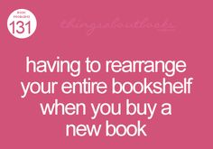 Having to rearrange your entire bookshelf when you buy a new book... I know what that's like.