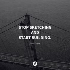 Stop sketching and start building - Dennis Crowley #quote #quoteoftheday