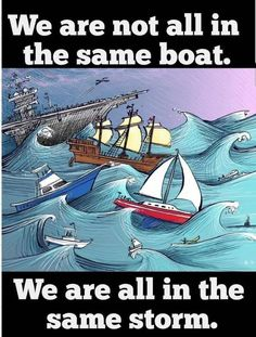 We are not all in the same boat. We are all in the same storm (in reference to the current pandemic)
