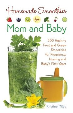 Homemade Smoothies for Mom and Baby 300 Healthy Fruit and Green Smoothies for Pregnancy, Nursing and Baby's First Years