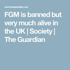 FGM is banned but very much alive in the UK   Society   The Guardian