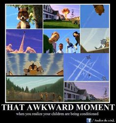 Check for yourself. Chemtrails are added to cartoons, video games, commercials, in news background, and added to old movies, to make you and your children think that this is normal. This is not the sky I grew up with. SUBLIMINAL BRAINWASHING!!  WAKE UP!!