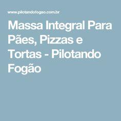 Massa Integral Para Pães, Pizzas e Tortas - Pilotando Fogão