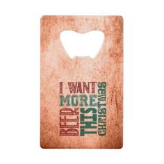 I Want More Beer, Holiday Credit Card Bottle Opener