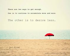 There are two ways to get enough. One is to continue to accumulate more and more. The other is to desire less.