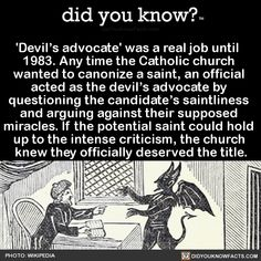 "Did you know? ""Devil's advocate' was a real job until Any time the Catholic church wanted to canonize a saint, an official acted as the devil's advocate by questioning the candidate's saintliness and arguing against their supposed miracles. The More You Know, Did You Know, Wtf Fun Facts, Random Facts, Funny Memes, Hilarious, Funny Quotes, The Devil's Advocate, Interesting History"