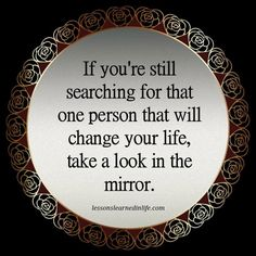 If you're still searching for that one person that will change your life, take a look in the mirror.