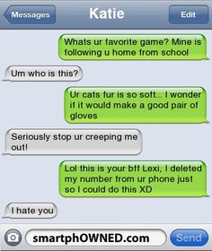 Other - KatieWhats ur favorite game? Mine is following u home from schoolUm who is this?Ur cats fur is so soft... i wonder if it would make a good pair of glovesSeriously stop ur creeping me out!Lol this is your bff Lexi, i deleted my number from ur phone just so i could do this XDi hate you