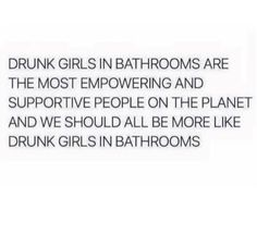 Women's Humor - We should all be as supportive as drunk girls in the bathroom!