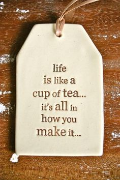 Life is like a cup of tea...  :)
