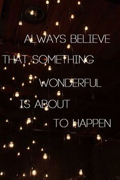 """ Always believe that something wonderful is about to happen."""
